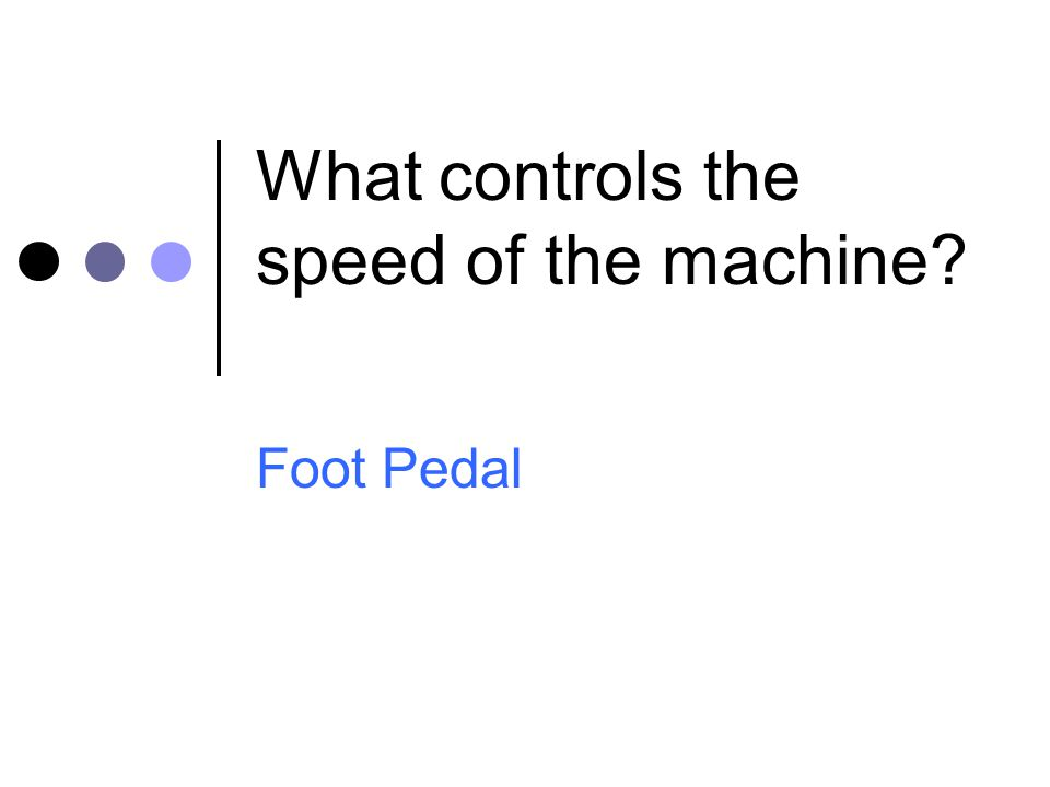 What controls the speed of the machine? Foot Pedal