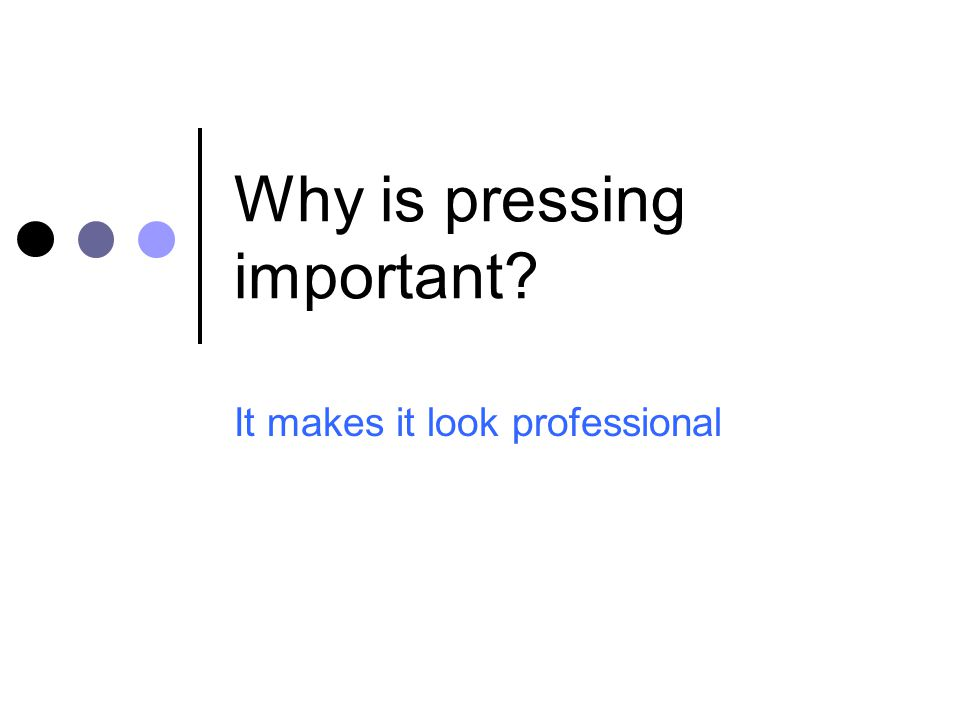 Why is pressing important? It makes it look professional