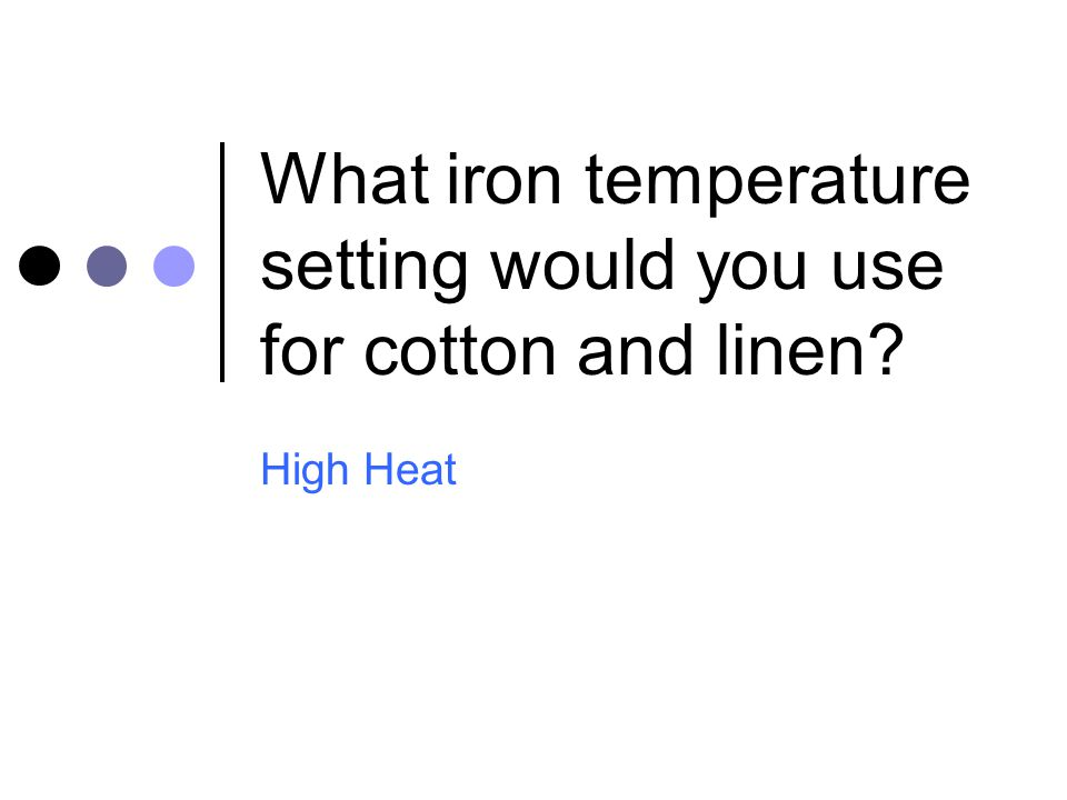 What iron temperature setting would you use for cotton and linen? High Heat