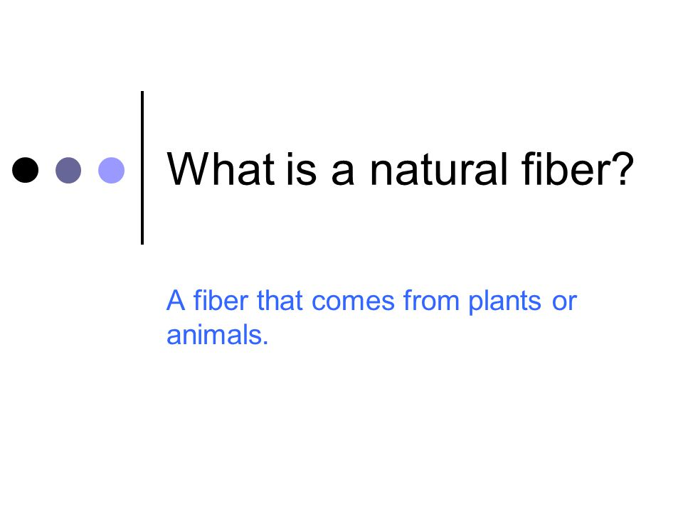 What is a natural fiber? A fiber that comes from plants or animals.