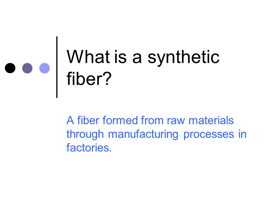 What is a synthetic fiber? A fiber formed from raw materials through manufacturing processes in factories.
