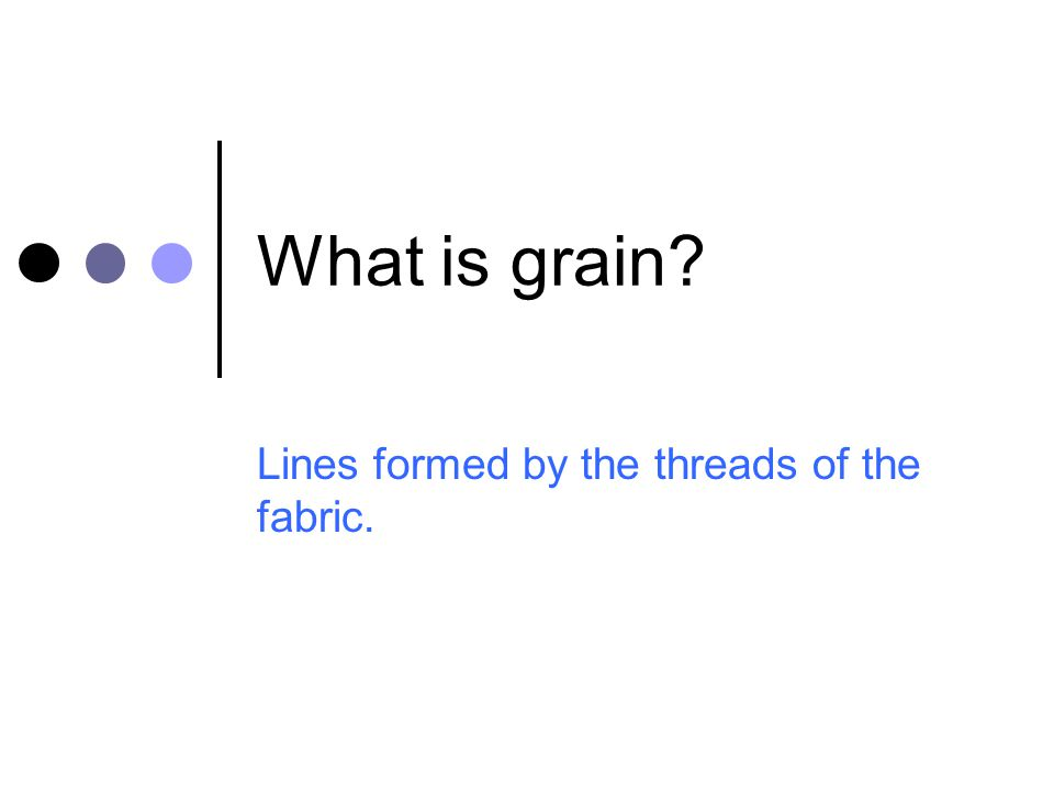 What is grain? Lines formed by the threads of the fabric.