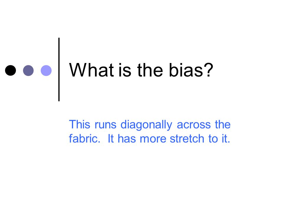 What is the bias? This runs diagonally across the fabric. It has more stretch to it.