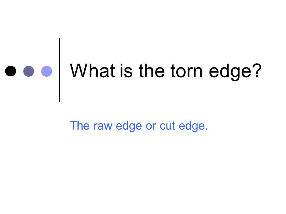 What is the torn edge? The raw edge or cut edge.