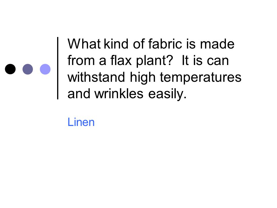 What kind of fabric is made from a flax plant? It is can withstand high temperatures and wrinkles easily. Linen