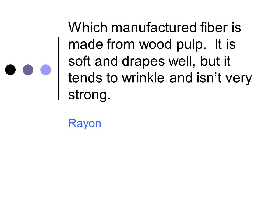 Which manufactured fiber is made from wood pulp. It is soft and drapes well, but it tends to wrinkle and isn't very strong. Rayon