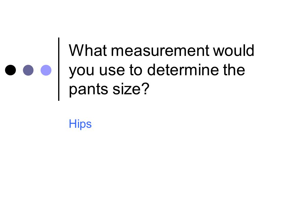 What measurement would you use to determine the pants size? Hips
