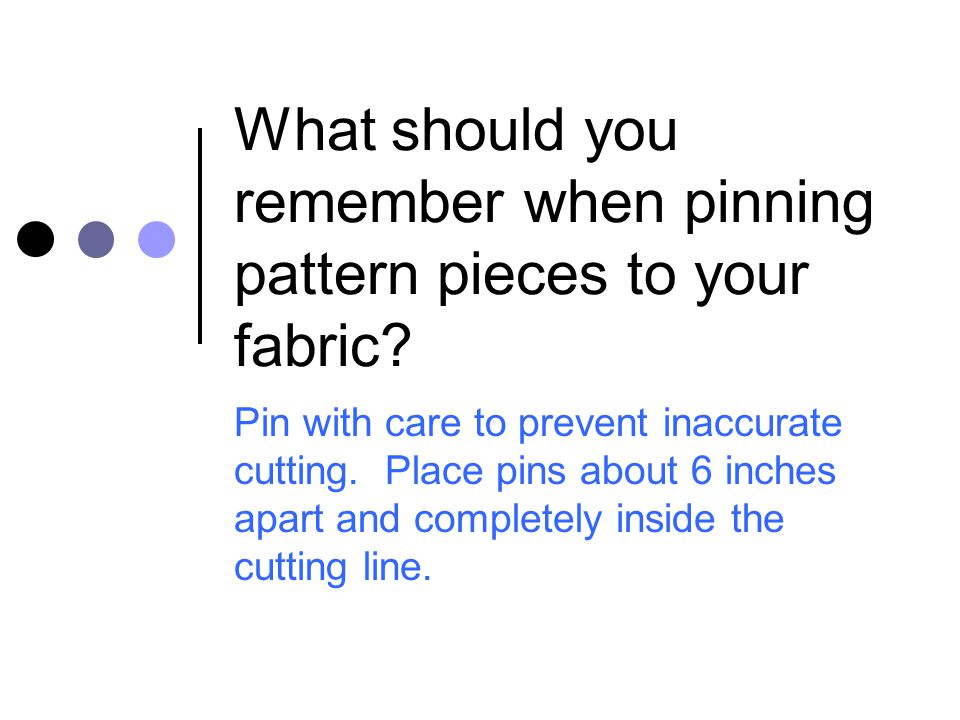 What should you remember when pinning pattern pieces to your fabric? Pin with care to prevent inaccurate cutting. Place pins about 6 inches apart and