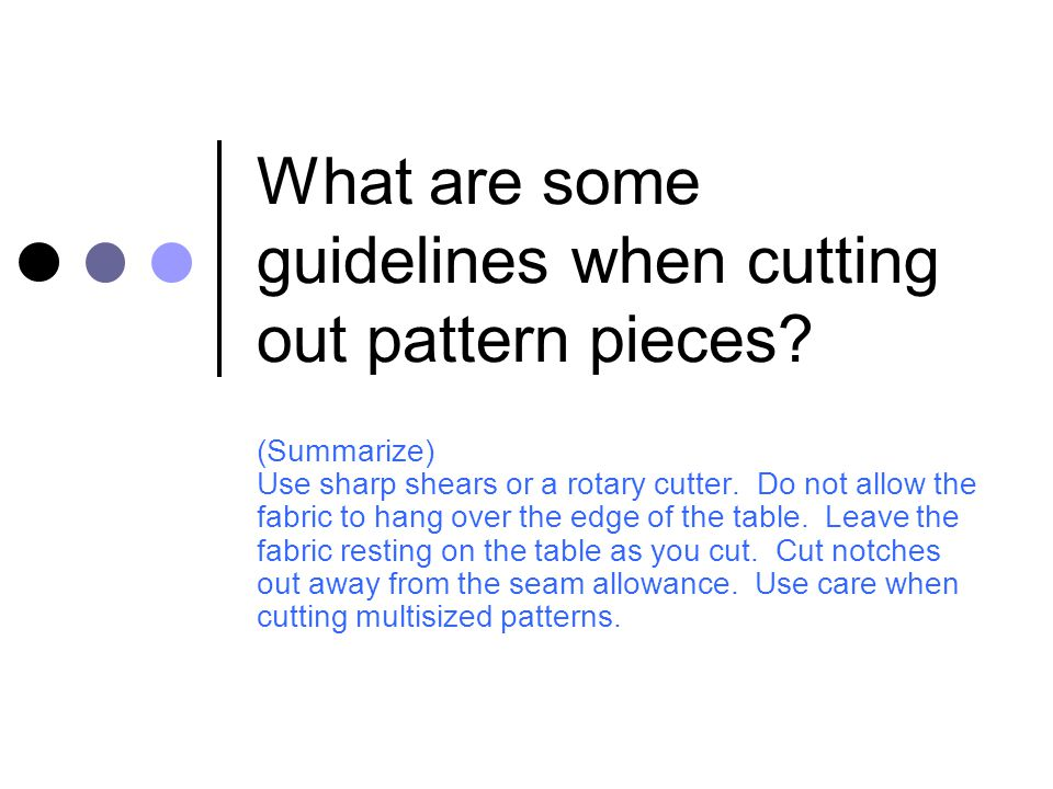What are some guidelines when cutting out pattern pieces? (Summarize) Use sharp shears or a rotary cutter. Do not allow the fabric to hang over the ed