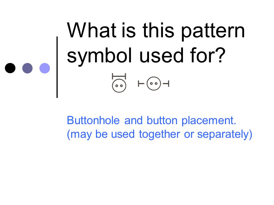 What is this pattern symbol used for? Buttonhole and button placement. (may be used together or separately)