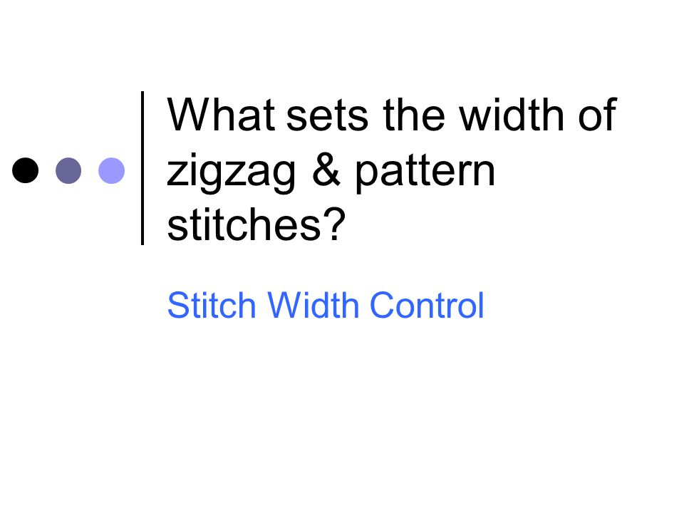 What sets the width of zigzag & pattern stitches? Stitch Width Control