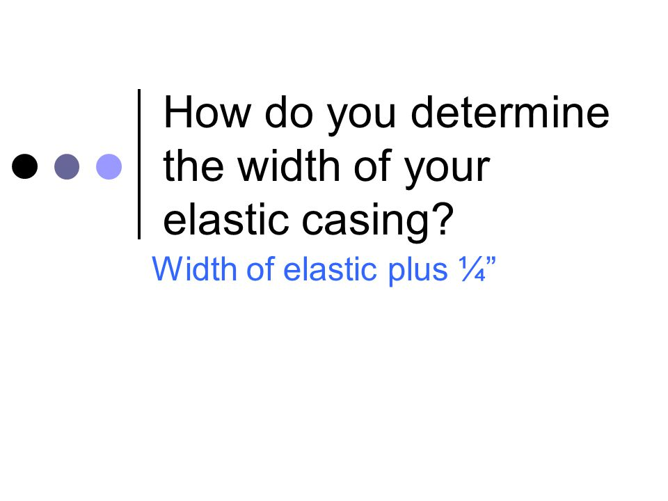 """How do you determine the width of your elastic casing? Width of elastic plus ¼"""""""