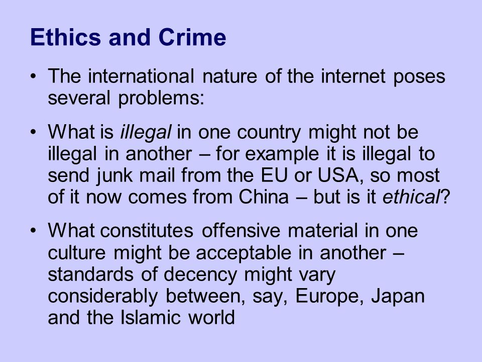 Ethics and Crime The international nature of the internet poses several problems: What is illegal in one country might not be illegal in another – for