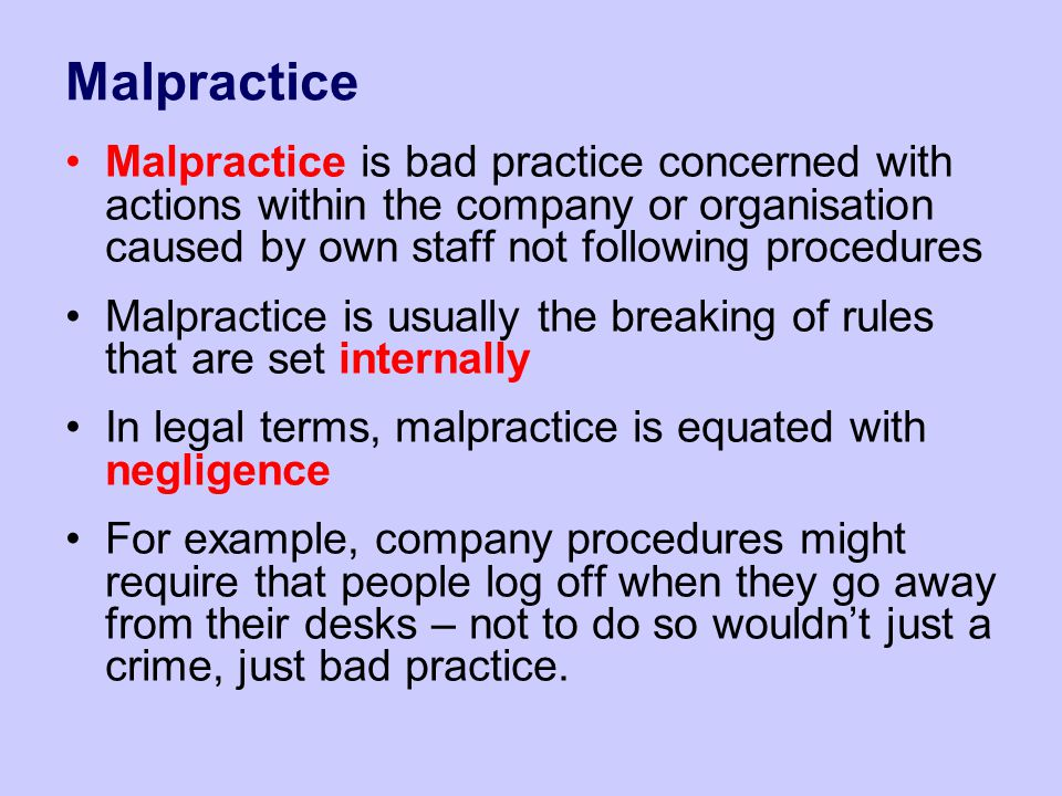 Malpractice Malpractice is bad practice concerned with actions within the company or organisation caused by own staff not following procedures Malprac