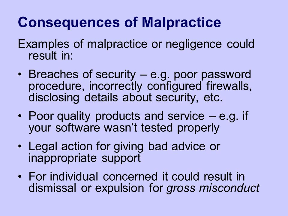 Consequences of Malpractice Examples of malpractice or negligence could result in: Breaches of security – e.g. poor password procedure, incorrectly co