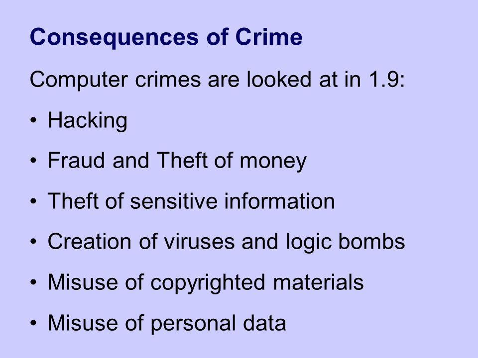 Consequences of Crime Computer crimes are looked at in 1.9: Hacking Fraud and Theft of money Theft of sensitive information Creation of viruses and lo