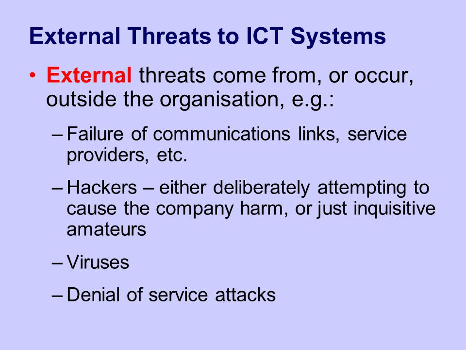 External Threats to ICT Systems External threats come from, or occur, outside the organisation, e.g.: –Failure of communications links, service provid