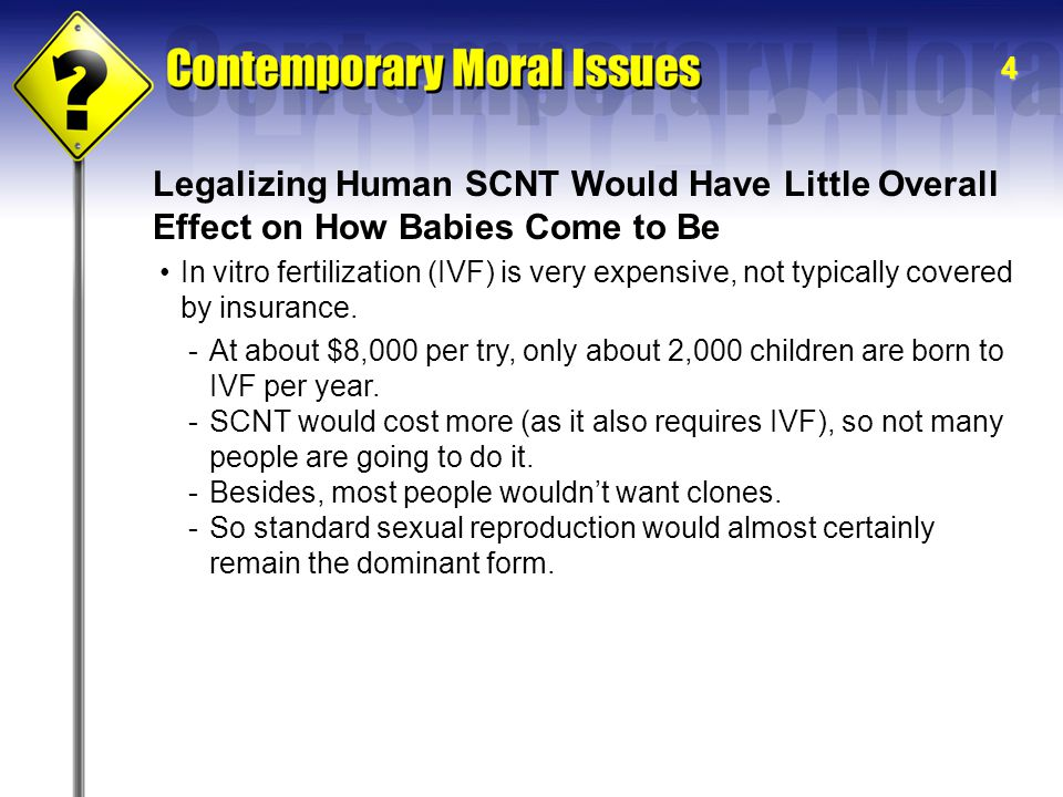 4 Legalizing Human SCNT Would Have Little Overall Effect on How Babies Come to Be In vitro fertilization (IVF) is very expensive, not typically covered by insurance.