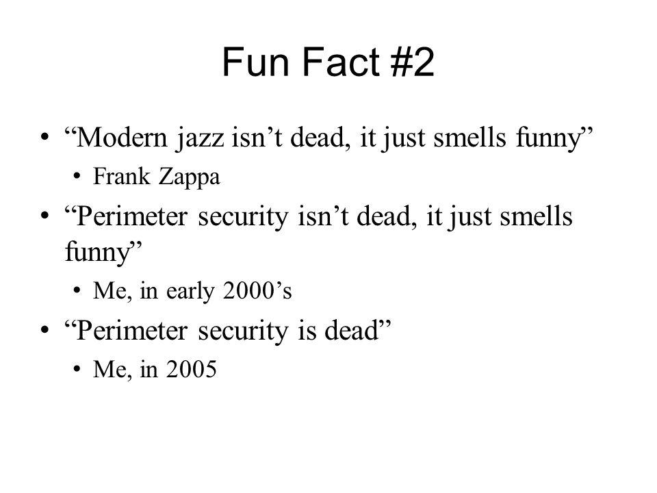 "Fun Fact #2 ""Modern jazz isn't dead, it just smells funny"" Frank Zappa ""Perimeter security isn't dead, it just smells funny"" Me, in early 2000's ""Peri"