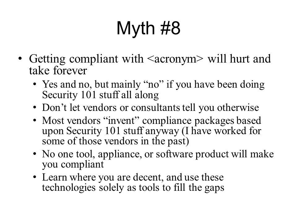 """Myth #8 Getting compliant with will hurt and take forever Yes and no, but mainly """"no"""" if you have been doing Security 101 stuff all along Don't let ve"""
