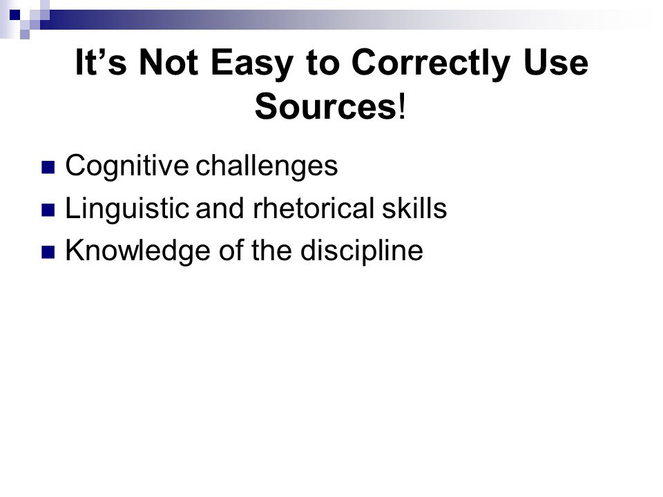 It's Not Easy to Correctly Use Sources! Cognitive challenges Linguistic and rhetorical skills Knowledge of the discipline