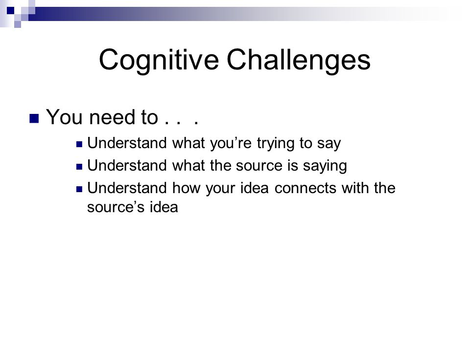 Cognitive Challenges You need to... Understand what you're trying to say Understand what the source is saying Understand how your idea connects with t