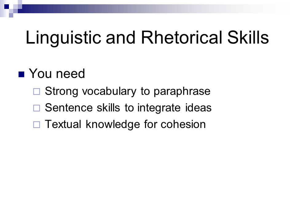 Linguistic and Rhetorical Skills You need  Strong vocabulary to paraphrase  Sentence skills to integrate ideas  Textual knowledge for cohesion