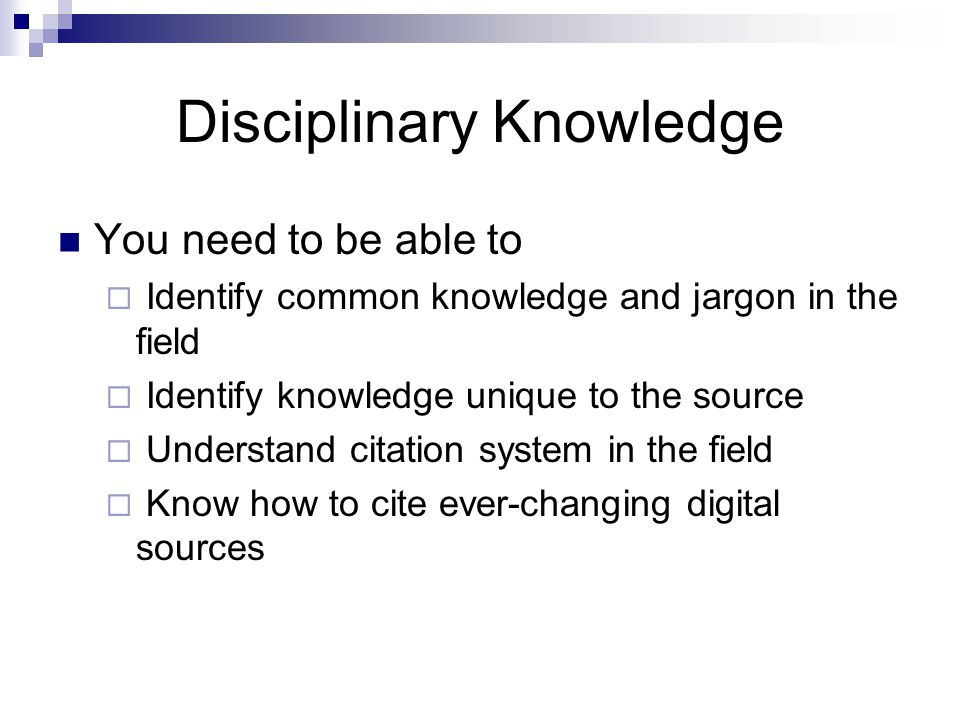 Disciplinary Knowledge You need to be able to  Identify common knowledge and jargon in the field  Identify knowledge unique to the source  Understand citation system in the field  Know how to cite ever-changing digital sources