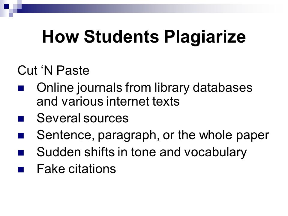 How Students Plagiarize Cut 'N Paste Online journals from library databases and various internet texts Several sources Sentence, paragraph, or the whole paper Sudden shifts in tone and vocabulary Fake citations