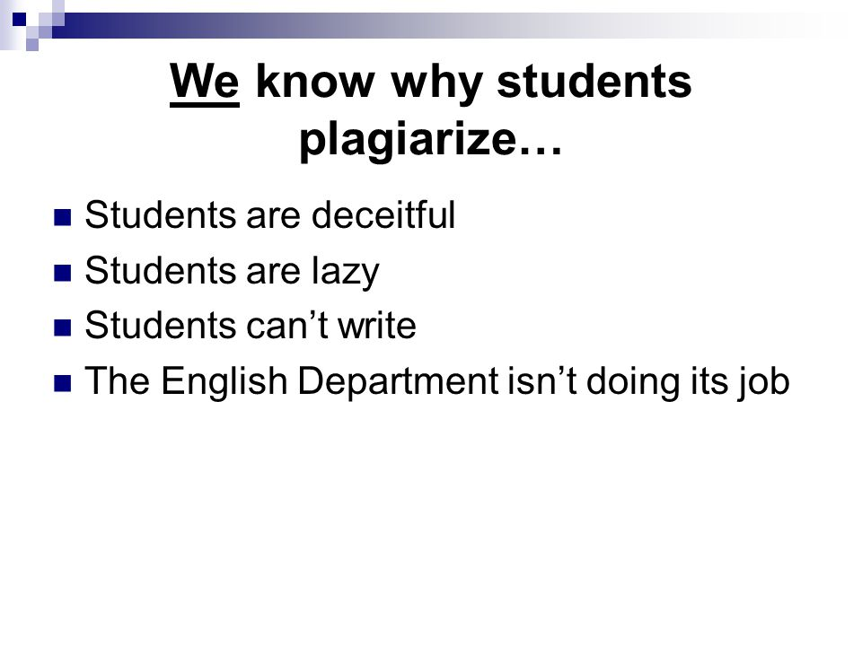 We know why students plagiarize… Students are deceitful Students are lazy Students can't write The English Department isn't doing its job