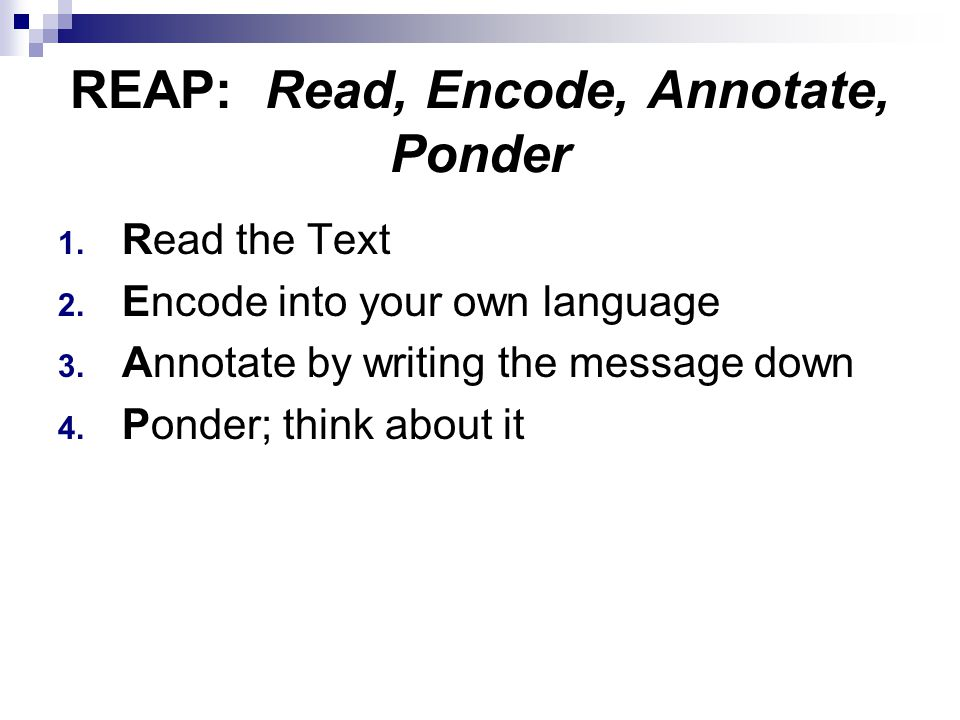REAP: Read, Encode, Annotate, Ponder 1. Read the Text 2. Encode into your own language 3. Annotate by writing the message down 4. Ponder; think about