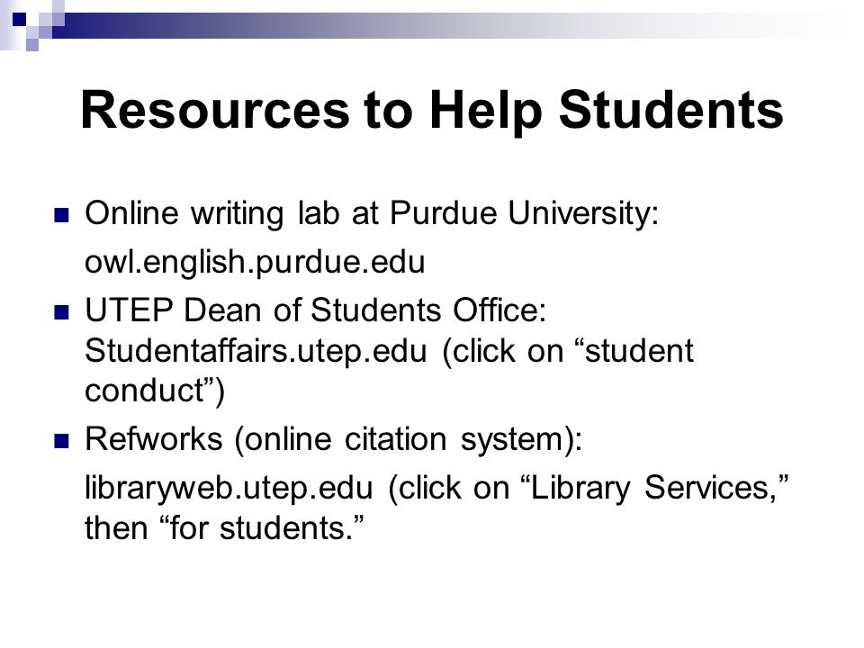 Resources to Help Students Online writing lab at Purdue University: owl.english.purdue.edu UTEP Dean of Students Office: Studentaffairs.utep.edu (click on student conduct ) Refworks (online citation system): libraryweb.utep.edu (click on Library Services, then for students.