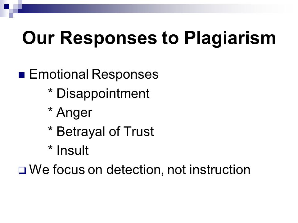 Our Responses to Plagiarism Emotional Responses * Disappointment * Anger * Betrayal of Trust * Insult  We focus on detection, not instruction