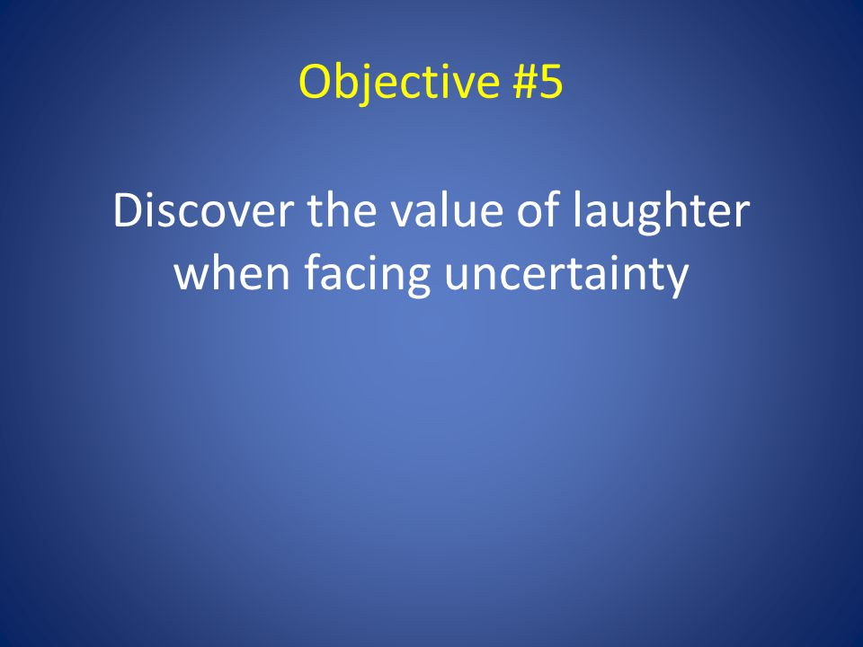 Objective #5 Discover the value of laughter when facing uncertainty
