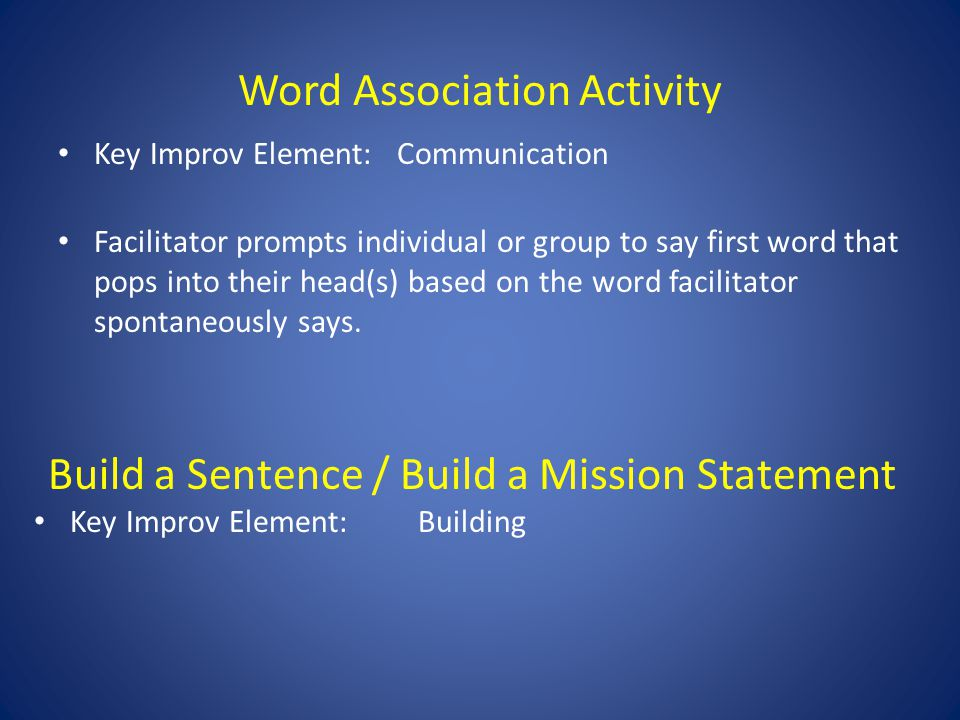 Word Association Activity Key Improv Element: Communication Facilitator prompts individual or group to say first word that pops into their head(s) based on the word facilitator spontaneously says.