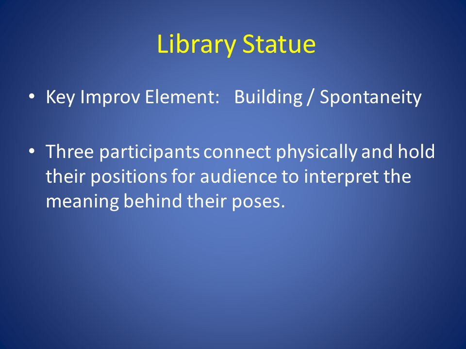 Library Statue Key Improv Element: Building / Spontaneity Three participants connect physically and hold their positions for audience to interpret the meaning behind their poses.