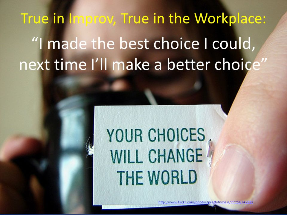 True in Improv, True in the Workplace: I made the best choice I could, next time I'll make a better choice http://www.flickr.com/photos/prettyfnmess/2725674288/