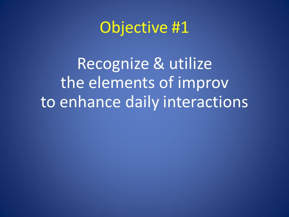 Objective #1 Recognize & utilize the elements of improv to enhance daily interactions
