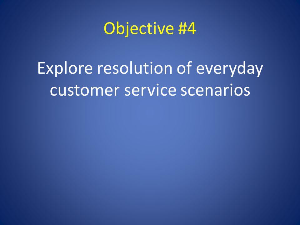 Objective #4 Explore resolution of everyday customer service scenarios