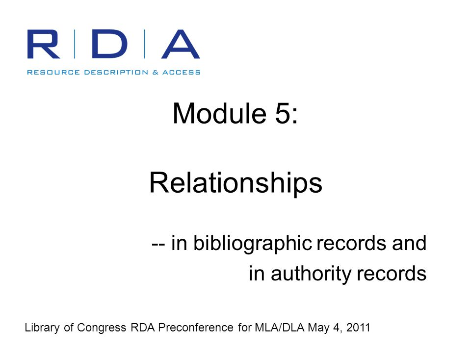 RDA for MLA/DLA 4 May 2011 - Module 52 Relationships: two parts The entities being related –Work, expression, manifestation, item, person, family, corporate body, etc.