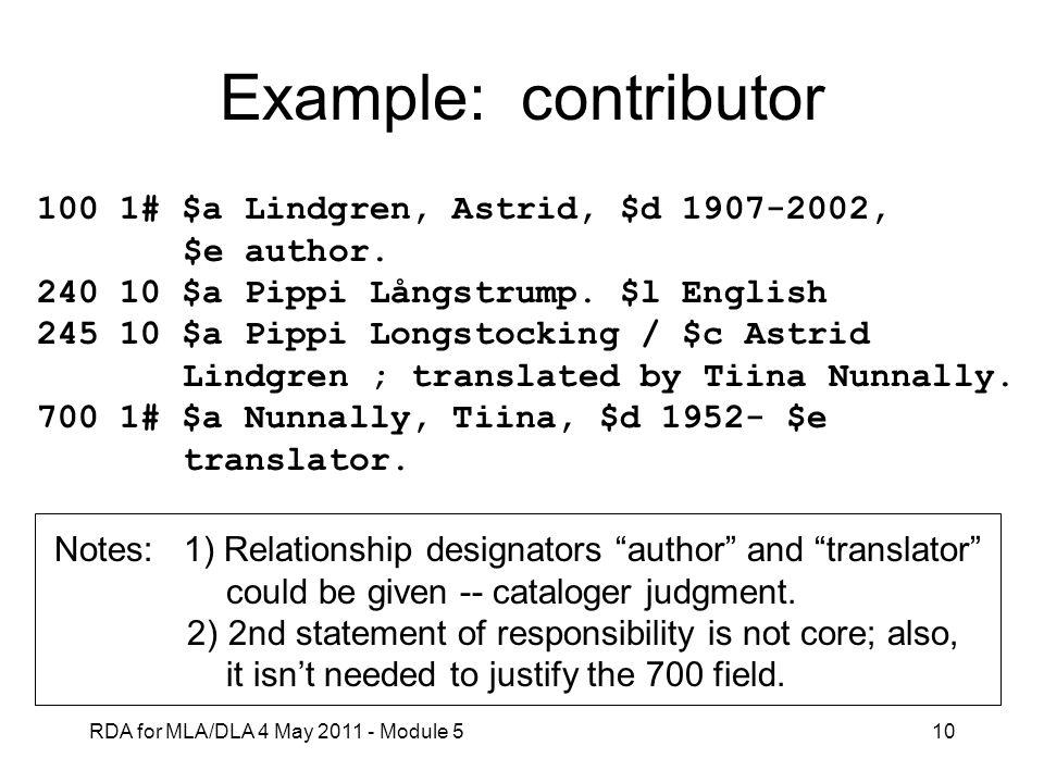 RDA for MLA/DLA 4 May 2011 - Module 510 Example: contributor 100 1# $a Lindgren, Astrid, $d 1907-2002, $e author. 240 10 $a Pippi Långstrump. $l Engli