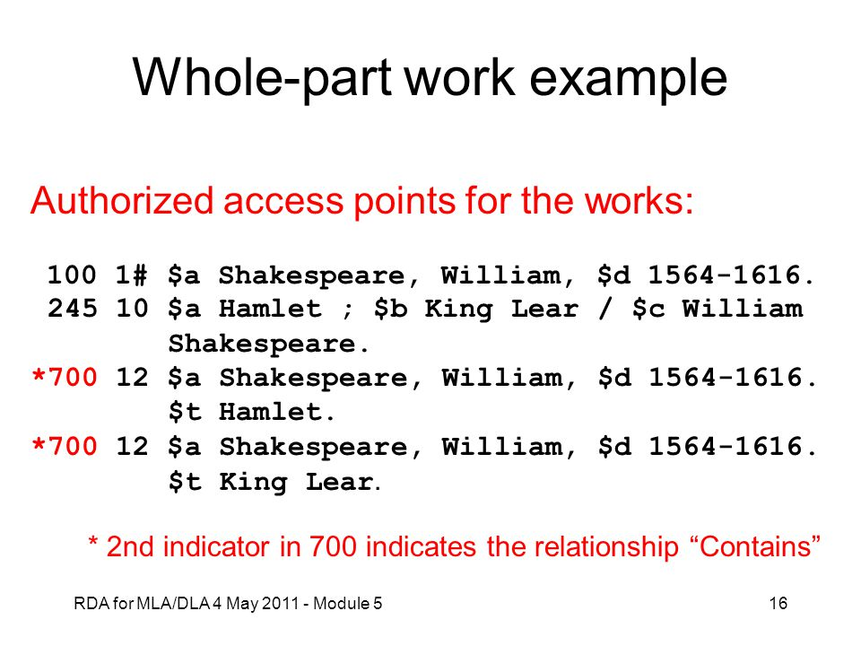 RDA for MLA/DLA 4 May 2011 - Module 516 Whole-part work example Authorized access points for the works: 100 1# $a Shakespeare, William, $d 1564-1616.