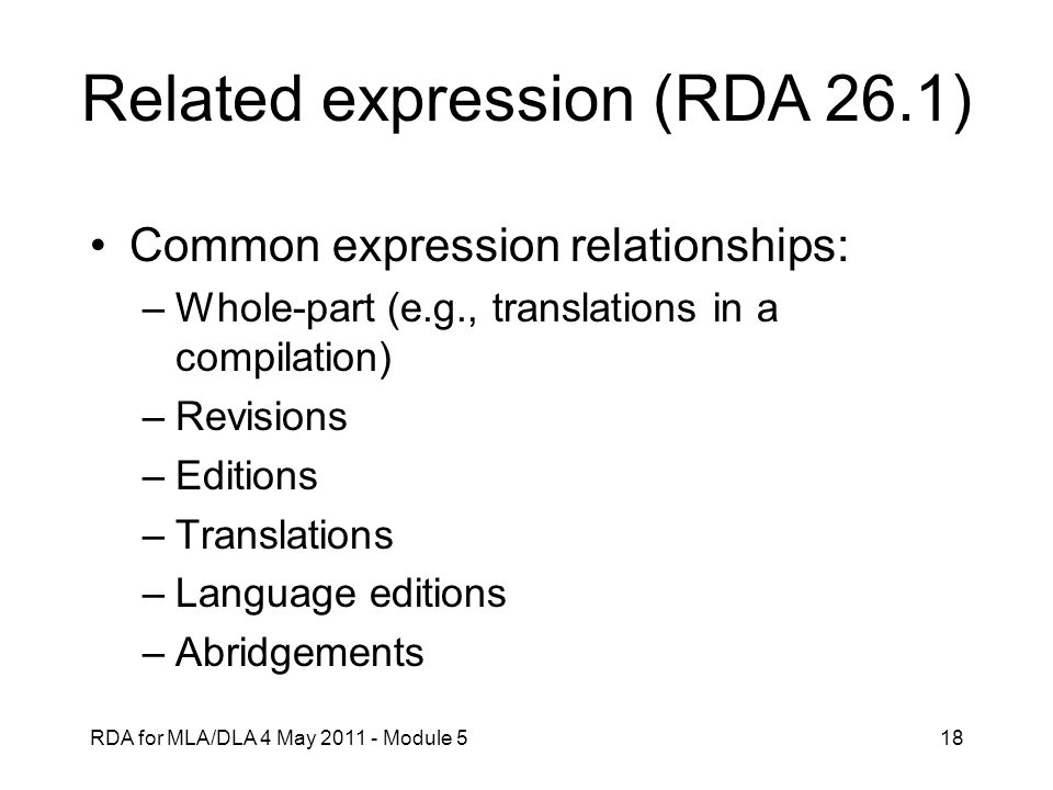 RDA for MLA/DLA 4 May 2011 - Module 518 Related expression (RDA 26.1) Common expression relationships: –Whole-part (e.g., translations in a compilatio