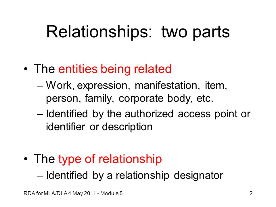 RDA for MLA/DLA 4 May 2011 - Module 52 Relationships: two parts The entities being related –Work, expression, manifestation, item, person, family, cor