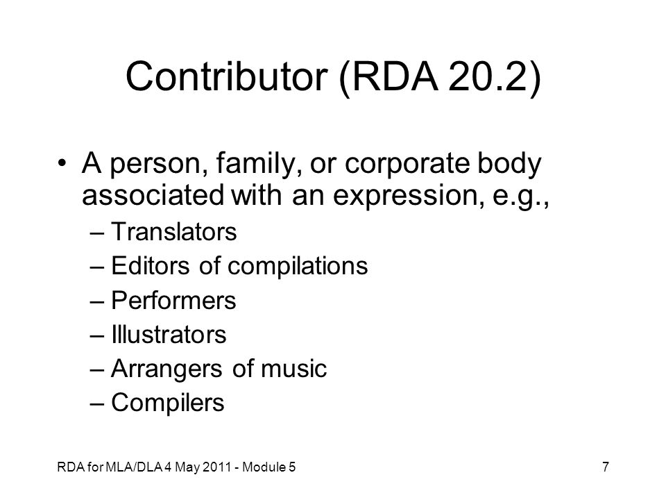 RDA for MLA/DLA 4 May 2011 - Module 57 Contributor (RDA 20.2) A person, family, or corporate body associated with an expression, e.g., –Translators –E