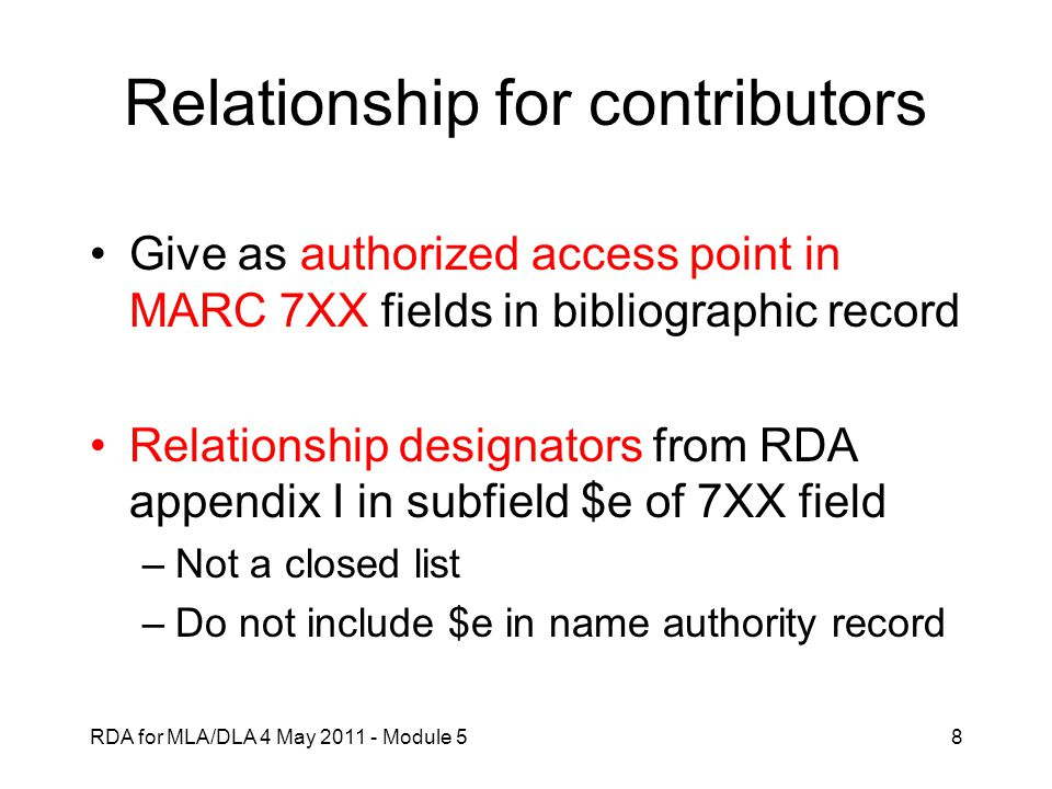 RDA for MLA/DLA 4 May 2011 - Module 519 Relationship: related expression Three methods (RDA 24.4) –Identifier (not used alone in US RDA Test) –Authorized access point –Description (structured or unstructured) Cataloger judgment to use relationship designators in RDA appendix J.3; MARC content designation gives some relationships