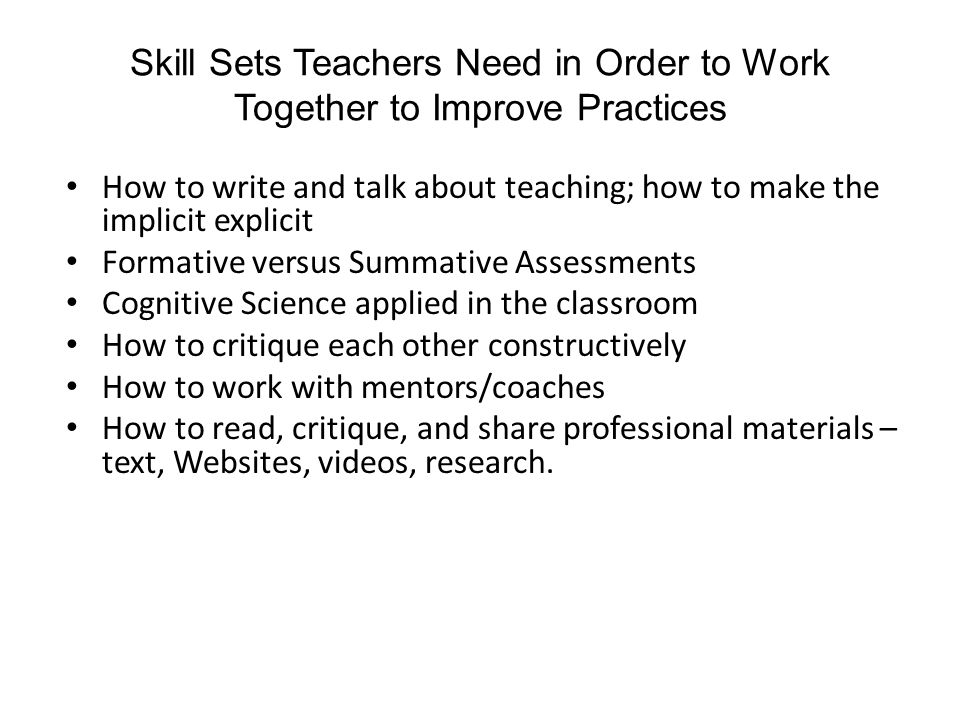 Skill Sets Teachers Need in Order to Work Together to Improve Practices How to write and talk about teaching; how to make the implicit explicit Formative versus Summative Assessments Cognitive Science applied in the classroom How to critique each other constructively How to work with mentors/coaches How to read, critique, and share professional materials – text, Websites, videos, research.