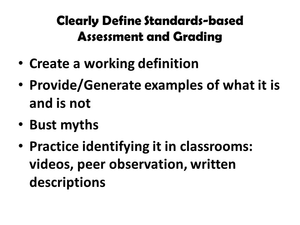 Clearly Define Standards-based Assessment and Grading Create a working definition Provide/Generate examples of what it is and is not Bust myths Practice identifying it in classrooms: videos, peer observation, written descriptions