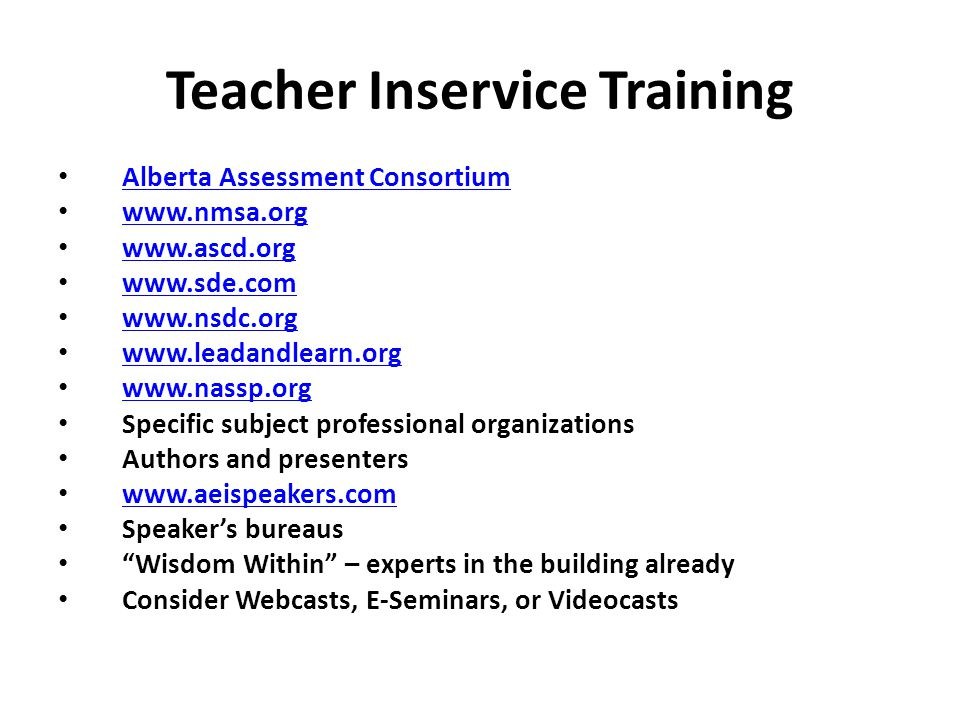 Teacher Inservice Training Alberta Assessment Consortium www.nmsa.org www.ascd.org www.sde.com www.nsdc.org www.leadandlearn.org www.nassp.org Specific subject professional organizations Authors and presenters www.aeispeakers.com Speaker's bureaus Wisdom Within – experts in the building already Consider Webcasts, E-Seminars, or Videocasts