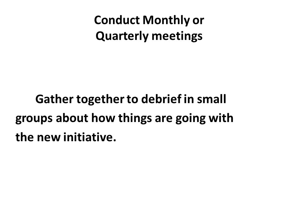 Conduct Monthly or Quarterly meetings Gather together to debrief in small groups about how things are going with the new initiative.